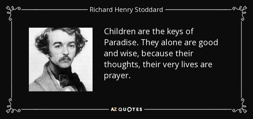Children are the keys of Paradise. They alone are good and wise, because their thoughts, their very lives are prayer. - Richard Henry Stoddard