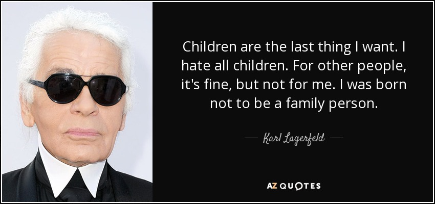 Children are the last thing I want. I hate all children. For other people, it's fine, but not for me. I was born not to be a family person. - Karl Lagerfeld