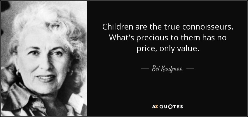 Children are the true connoisseurs. What's precious to them has no price, only value. - Bel Kaufman