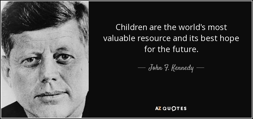 Children are the world's most valuable resource and its best hope for the future. - John F. Kennedy