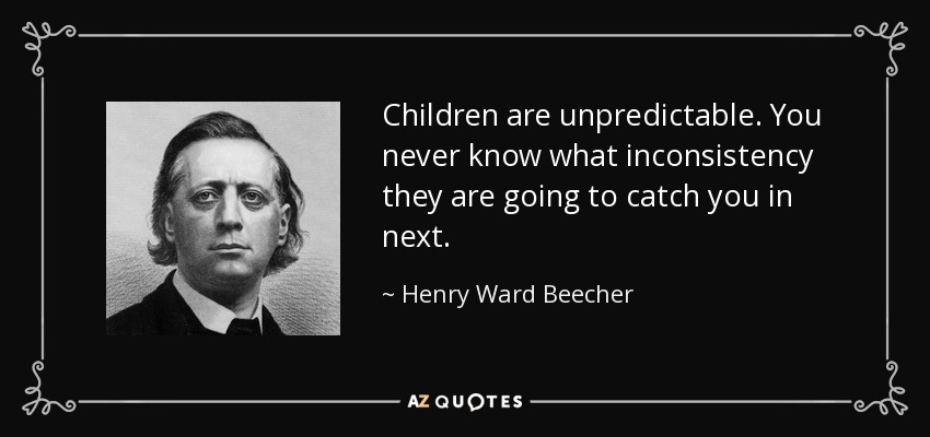 Children are unpredictable. You never know what inconsistency they are going to catch you in next. - Henry Ward Beecher
