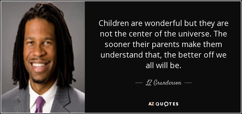Children are wonderful but they are not the center of the universe. The sooner their parents make them understand that, the better off we all will be. - LZ Granderson