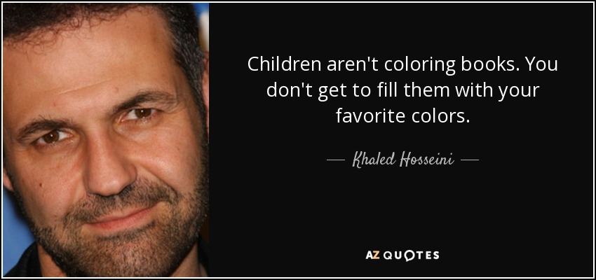 Children aren't coloring books. You don't get to fill them with your favorite colors. - Khaled Hosseini