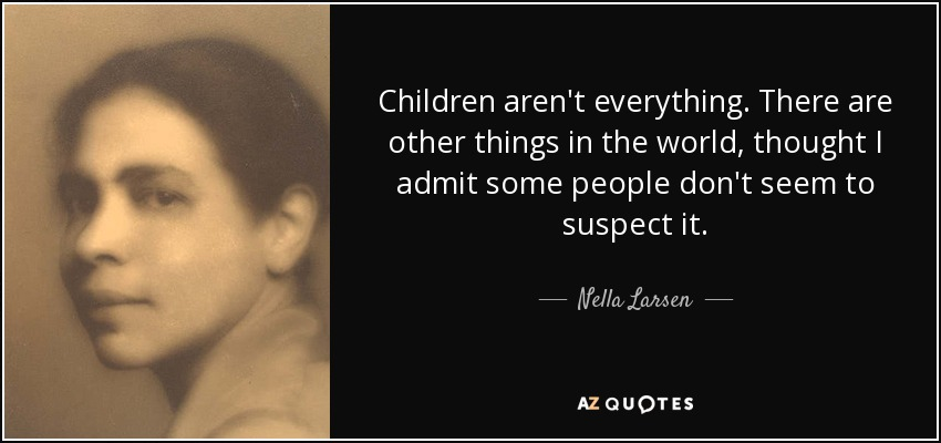 Children aren't everything. There are other things in the world, thought I admit some people don't seem to suspect it. - Nella Larsen