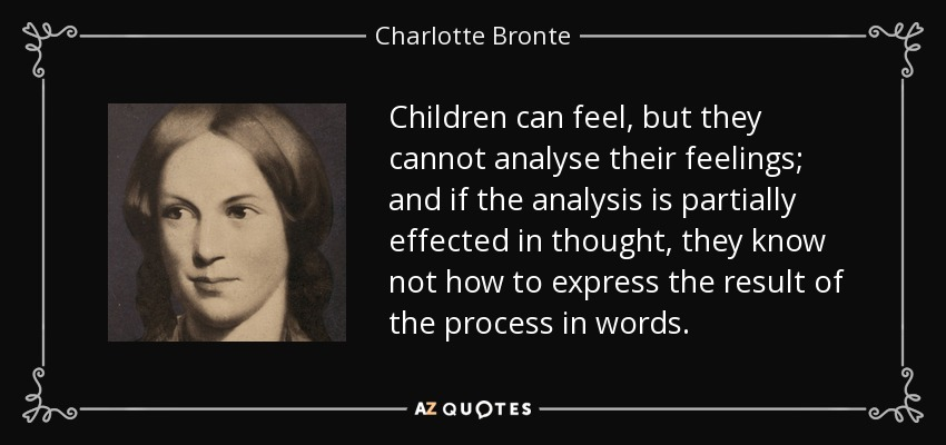 Children can feel, but they cannot analyse their feelings; and if the analysis is partially effected in thought, they know not how to express the result of the process in words. - Charlotte Bronte