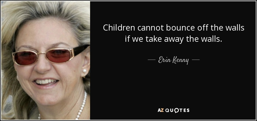 Children cannot bounce off the walls if we take away the walls. - Erin Kenny