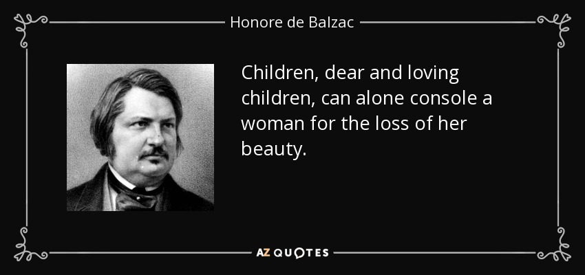 Children, dear and loving children, can alone console a woman for the loss of her beauty. - Honore de Balzac