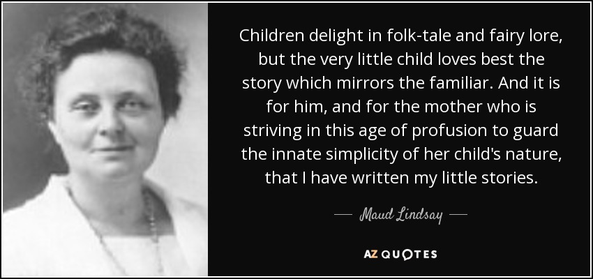 Children delight in folk-tale and fairy lore, but the very little child loves best the story which mirrors the familiar. And it is for him, and for the mother who is striving in this age of profusion to guard the innate simplicity of her child's nature, that I have written my little stories. - Maud Lindsay