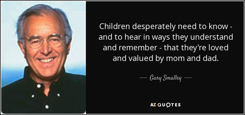 Children desperately need to know - and to hear in ways they understand and remember - that they're loved and valued by mom and dad. - Gary Smalley