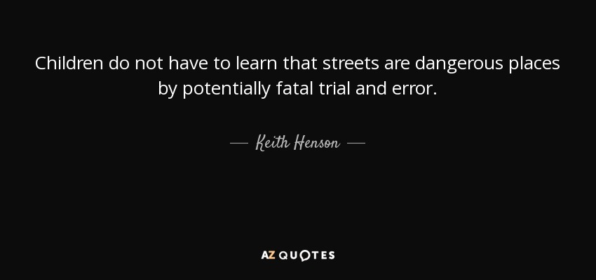 Children do not have to learn that streets are dangerous places by potentially fatal trial and error. - Keith Henson