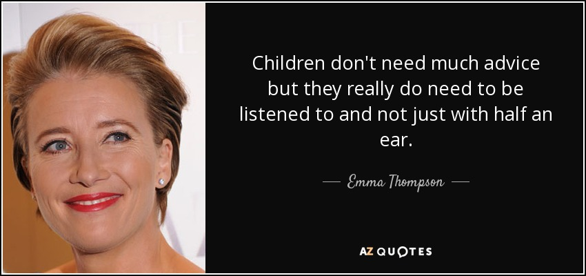 Children don't need much advice but they really do need to be listened to and not just with half an ear. - Emma Thompson