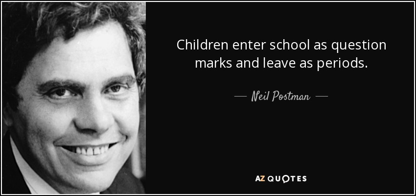 Children enter school as question marks and leave as periods. - Neil Postman