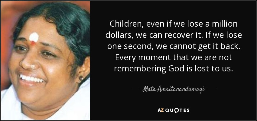 Children, even if we lose a million dollars, we can recover it. If we lose one second, we cannot get it back. Every moment that we are not remembering God is lost to us. - Mata Amritanandamayi