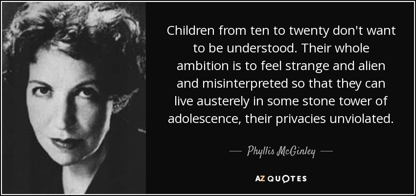 Children from ten to twenty don't want to be understood. Their whole ambition is to feel strange and alien and misinterpreted so that they can live austerely in some stone tower of adolescence, their privacies unviolated. - Phyllis McGinley