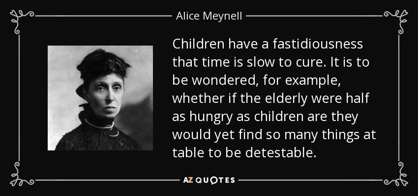 Children have a fastidiousness that time is slow to cure. It is to be wondered, for example, whether if the elderly were half as hungry as children are they would yet find so many things at table to be detestable. - Alice Meynell