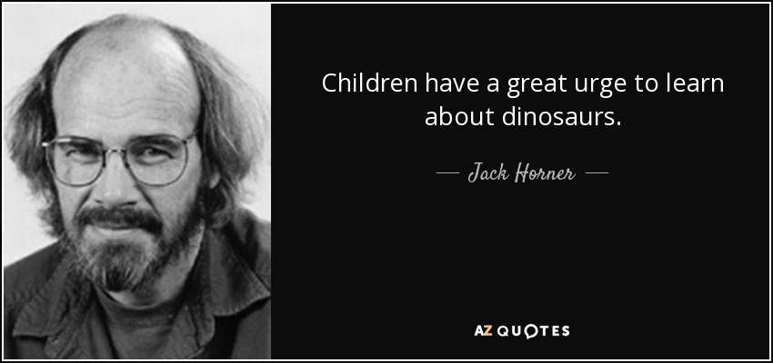 Children have a great urge to learn about dinosaurs. - Jack Horner