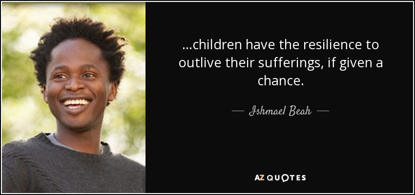 ...children have the resilience to outlive their sufferings, if given a chance. - Ishmael Beah