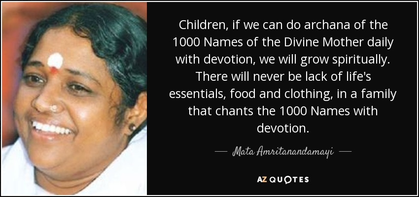 Children, if we can do archana of the 1000 Names of the Divine Mother daily with devotion, we will grow spiritually. There will never be lack of life's essentials, food and clothing, in a family that chants the 1000 Names with devotion. - Mata Amritanandamayi
