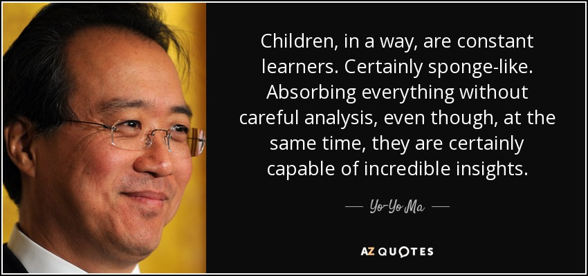Children, in a way, are constant learners. Certainly sponge-like. Absorbing everything without careful analysis, even though, at the same time, they are certainly capable of incredible insights. - Yo-Yo Ma