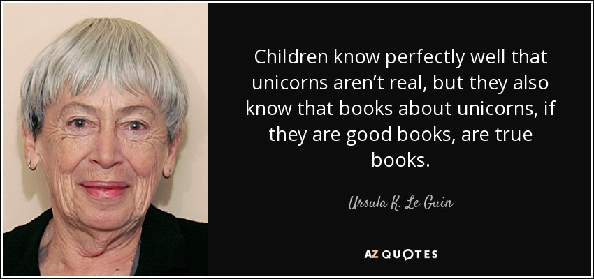 Children know perfectly well that unicorns aren't real, but they also know that books about unicorns, if they are good books, are true books. - Ursula K. Le Guin