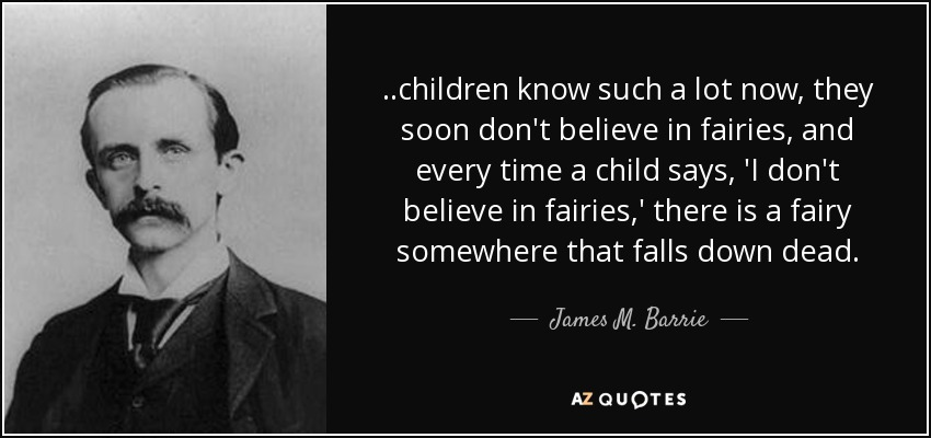 ..children know such a lot now, they soon don't believe in fairies, and every time a child says, 'I don't believe in fairies,' there is a fairy somewhere that falls down dead. - James M. Barrie