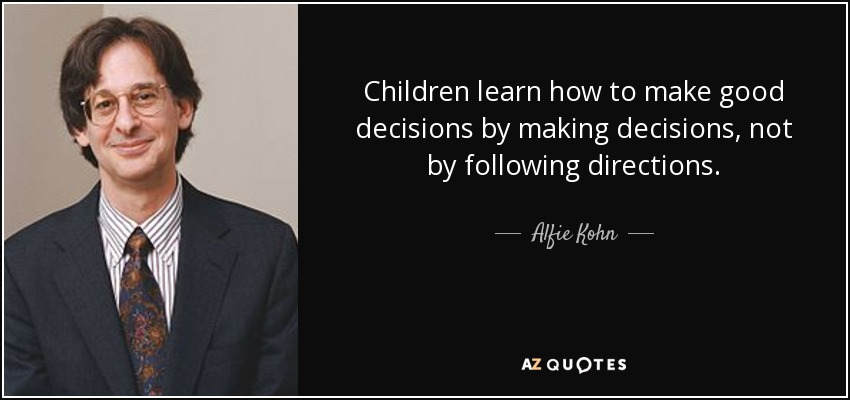 Children learn how to make good decisions by making decisions, not by following directions. - Alfie Kohn