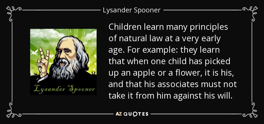 Children learn many principles of natural law at a very early age. For example: they learn that when one child has picked up an apple or a flower, it is his, and that his associates must not take it from him against his will. - Lysander Spooner