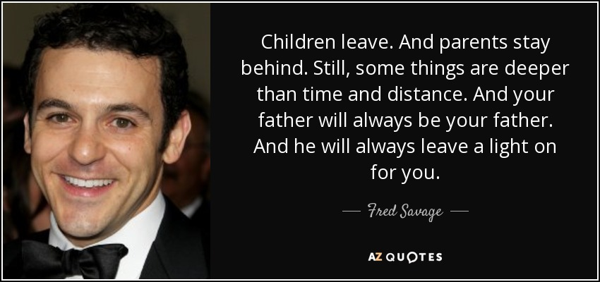 Children leave. And parents stay behind. Still, some things are deeper than time and distance. And your father will always be your father. And he will always leave a light on for you. - Fred Savage