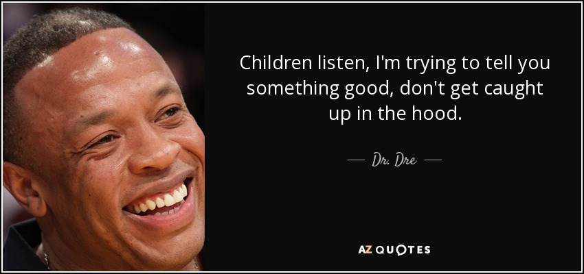 Children listen, I'm trying to tell you something good, don't get caught up in the hood. - Dr. Dre