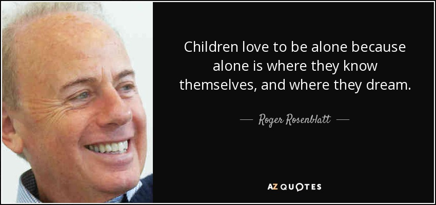 Children love to be alone because alone is where they know themselves, and where they dream. - Roger Rosenblatt