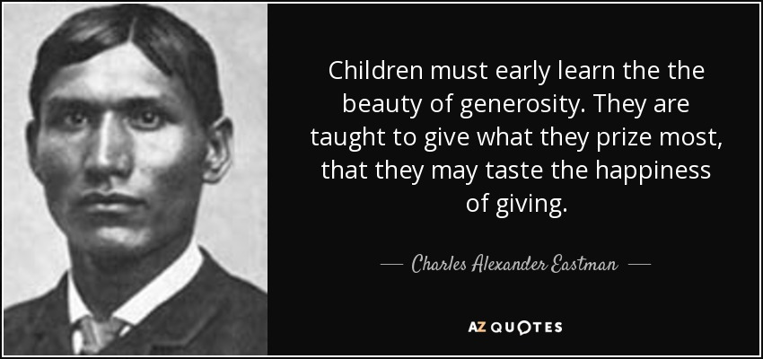 Children must early learn the the beauty of generosity. They are taught to give what they prize most, that they may taste the happiness of giving. - Charles Alexander Eastman
