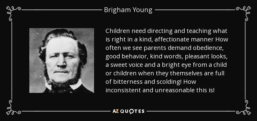 Children need directing and teaching what is right in a kind, affectionate manner How often we see parents demand obedience, good behavior, kind words, pleasant looks, a sweet voice and a bright eye from a child or children when they themselves are full of bitterness and scolding! How inconsistent and unreasonable this is! - Brigham Young
