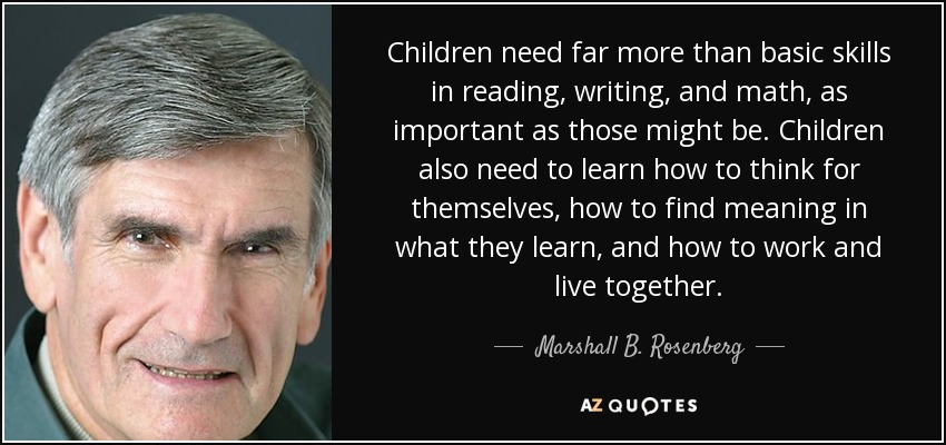 Children need far more than basic skills in reading, writing, and math, as important as those might be. Children also need to learn how to think for themselves, how to find meaning in what they learn, and how to work and live together. - Marshall B. Rosenberg