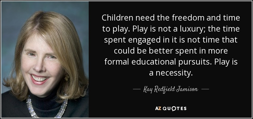 Children need the freedom and time to play. Play is not a luxury; the time spent engaged in it is not time that could be better spent in more formal educational pursuits. Play is a necessity. - Kay Redfield Jamison