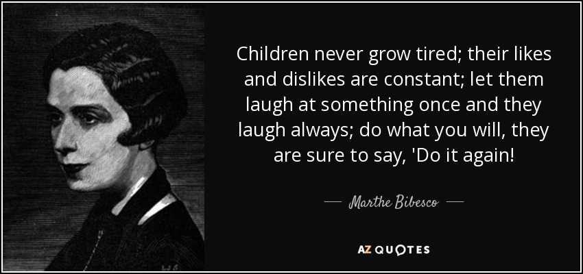 Children never grow tired; their likes and dislikes are constant; let them laugh at something once and they laugh always; do what you will, they are sure to say, 'Do it again! - Marthe Bibesco