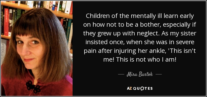 Children of the mentally ill learn early on how not to be a bother, especially if they grew up with neglect. As my sister insisted once, when she was in severe pain after injuring her ankle, 'This isn't me! This is not who I am! - Mira Bartok
