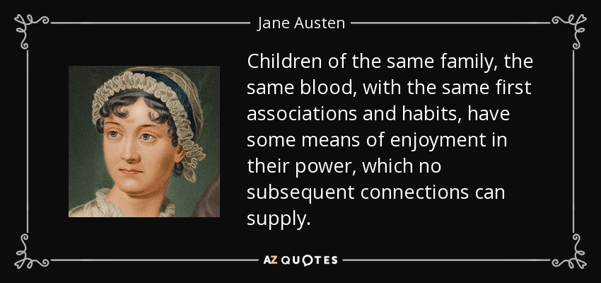 Children of the same family, the same blood, with the same first associations and habits, have some means of enjoyment in their power, which no subsequent connections can supply. - Jane Austen