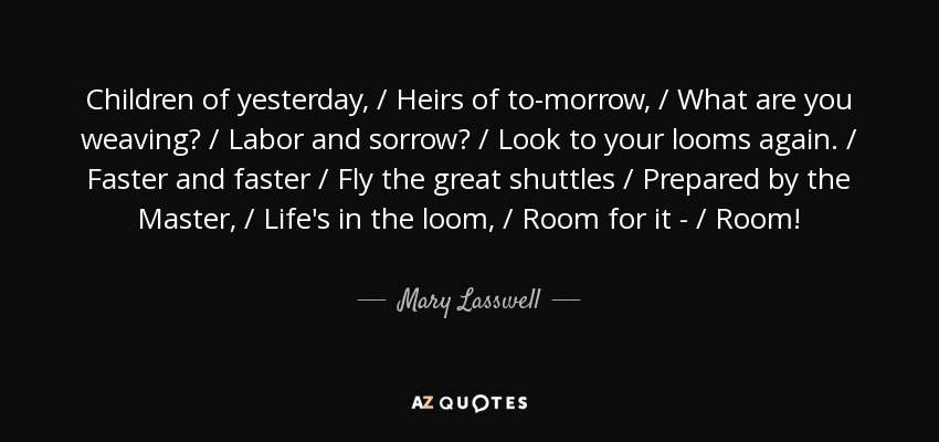Children of yesterday, / Heirs of to-morrow, / What are you weaving? / Labor and sorrow? / Look to your looms again. / Faster and faster / Fly the great shuttles / Prepared by the Master, / Life's in the loom, / Room for it - / Room! - Mary Lasswell