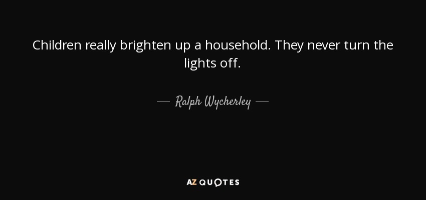 Children really brighten up a household. They never turn the lights off. - Ralph Wycherley