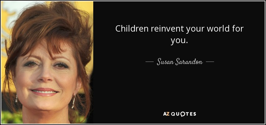 Children reinvent your world for you. - Susan Sarandon