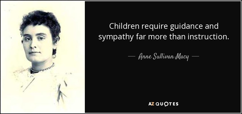 Children require guidance and sympathy far more than instruction. - Anne Sullivan Macy