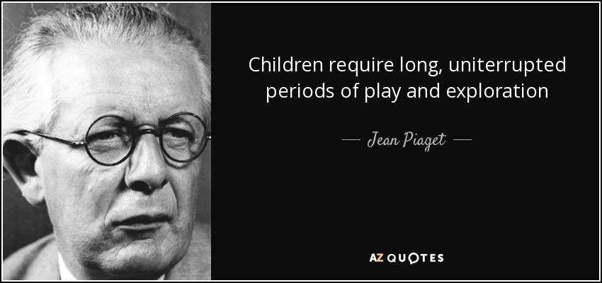 Children require long, uniterrupted periods of play and exploration - Jean Piaget
