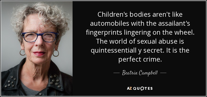 Children's bodies aren't like automobiles with the assailant's fingerprints lingering on the wheel. The world of sexual abuse is quintessentiall y secret. It is the perfect crime. - Beatrix Campbell