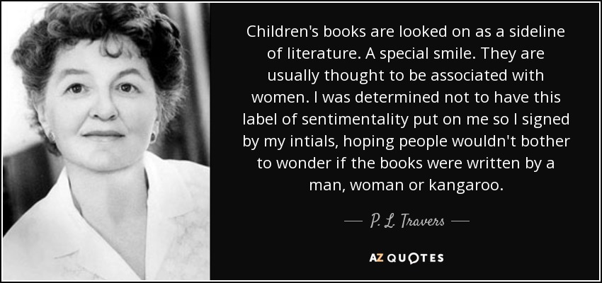 Children's books are looked on as a sideline of literature. A special smile. They are usually thought to be associated with women. I was determined not to have this label of sentimentality put on me so I signed by my intials, hoping people wouldn't bother to wonder if the books were written by a man, woman or kangaroo. - P. L. Travers