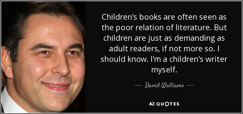 Children's books are often seen as the poor relation of literature. But children are just as demanding as adult readers, if not more so. I should know. I'm a children's writer myself. - David Walliams