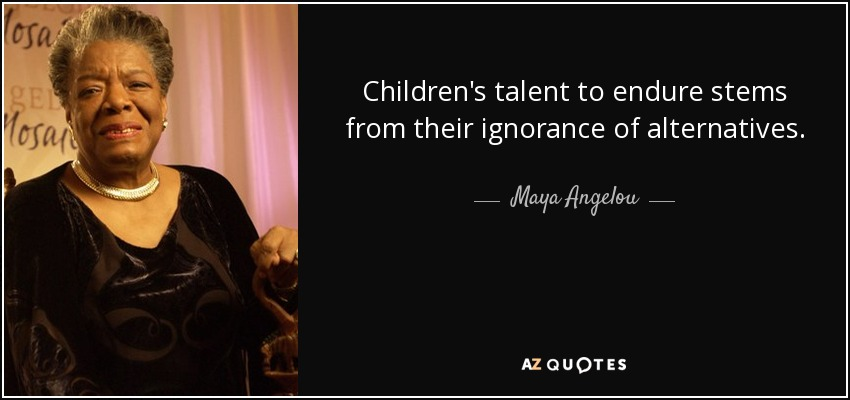 Children's talent to endure stems from their ignorance of alternatives. - Maya Angelou