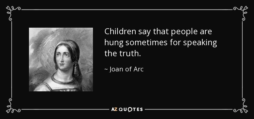 Children say that people are hung sometimes for speaking the truth. - Joan of Arc