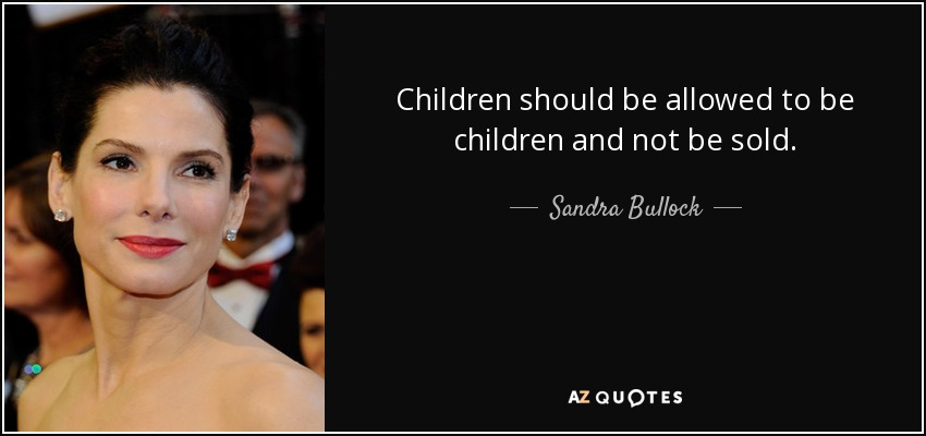 Children should be allowed to be children and not be sold. - Sandra Bullock