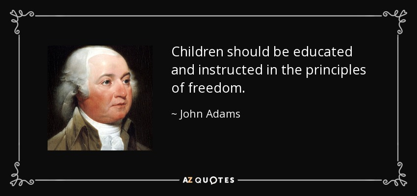 Children should be educated and instructed in the principles of freedom. - John Adams