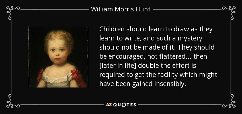 Children should learn to draw as they learn to write, and such a mystery should not be made of it. They should be encouraged, not flattered... then [later in life] double the effort is required to get the facility which might have been gained insensibly. - William Morris Hunt